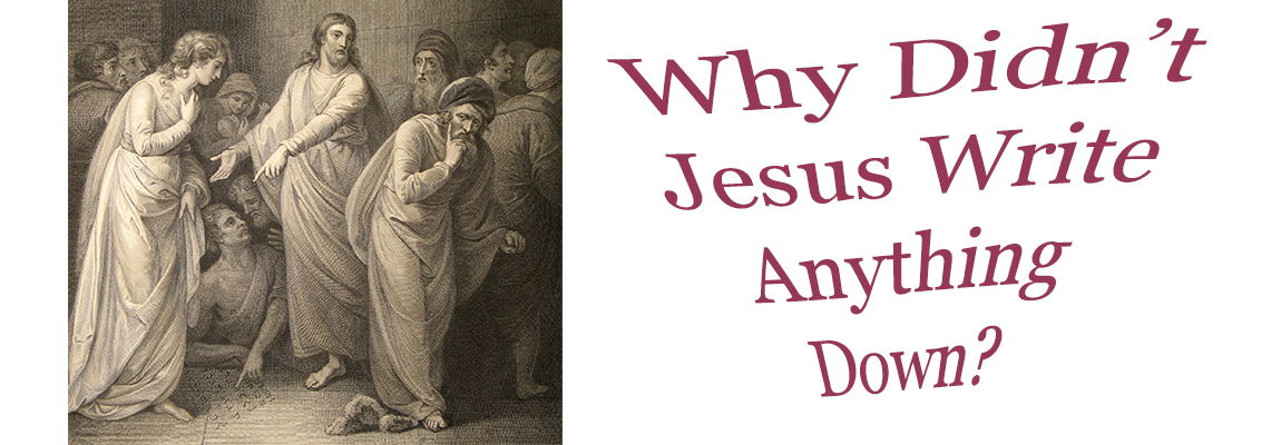 Great Teaching: Why Didn't Jesus Write Anything Down?