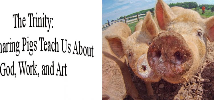The Trinity – What Sharing Pigs Teach Us About God, Work, and Art