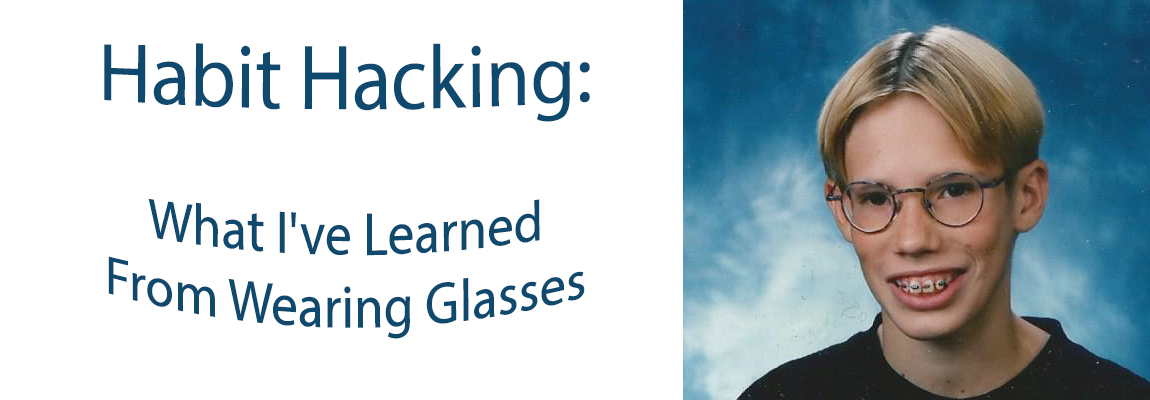 Habit Hacking: What I've Learned From Wearing Glasses
