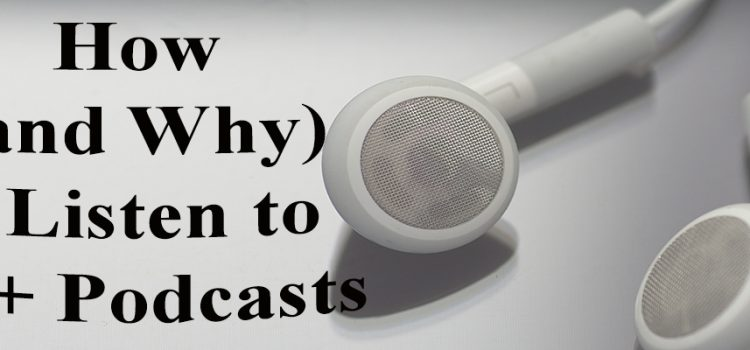 How (and Why) I Listen to 30+ Podcasts